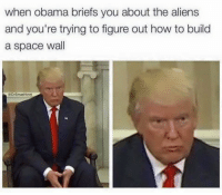 Obama, Aliens, and How To: when obama briefs you about the aliens  and you're trying to figure out how to build  a space wall  DrSmashlove