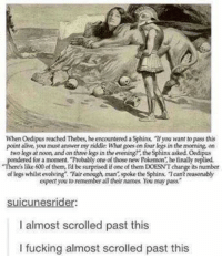 """Alive, Fucking, and Memes: When Oedipus reached Thebes, he encountered a Sphinx. """"If you want to pass this  point alive, you must answer my riddle What goes on four legs in the morning, on  two legs at noon, and on three legs in the evening, the Sphinx asked Oedipus  red for a moment. """"Probably one of those new Pokemon, he finally replied.  s like 600 of them, Id be surprised if one of them DOESNT change its number  of legs whilst evolving Fair enough man, spoke the Sphin Tcant reasonab)y  expert you to remember all their names You may pass  suicunesrider  I almost scrolled past this  I fucking almost scrolled past this"""