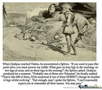 """Alive, Finals, and Memes: When Oedipus reached Thebes, he encountered a Sphinx. """"If you want to pass this  point alive, you must answer my riddle: What goes on four legs in the morning, on  two legs at noon, and on three legs in the evening? the Sphinx asked. Oedipus  pondered for a moment. """"Probably one of those new Pokemon he finally replied.  """"There's like 600 of them, I'd be surprised if one of them DOESNTchange its number  of legs whilst evolving """"Fair enough, man', spoke the Sphinx. """"T can't reasonably  expect you to remember all their names. You may pass.  memecenter.com And that's exactly what happened."""