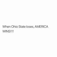 America, Ohio, and Ohio State: When Ohio State loses, AMERICA  WINS!!!