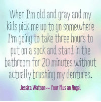 Dank, Revenge, and Angel: When old and gray and my  Kids pick me up to go somewhere  I'm going to take three hours to  put on a Sock and stand inthe  bathroom for 20 minutes without  actually brushing my dentures  Jessica Watson four Pusan Angel Revenge is sweet. (via Four Plus an Angel by Jessica Watson)