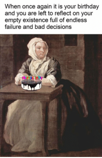 Bad Decisions: When once again it is your birthday  and you are left to reflect on your  empty existence full of endless  failure and bad decisions