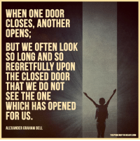 Thanks The Power of the Heart: WHEN ONE DOOR  CLOSES, ANOTHER  OPENS;  BUT WE OFTEN LOOK  SO LONG AND SO  THE CLOSED DOOR  THAT WE DO NOT  SEE THE ONE  WHICH HAS OPENED  FOR US  ALEXANDER GRAHAM BELL  THEPOWEROFTHEHEART COM Thanks The Power of the Heart