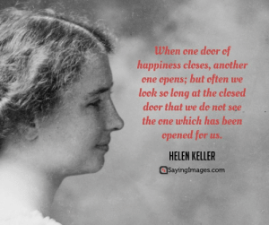 Happiness Quotes – Best Happy Quotation for You #sayingimages #happinessquotes #happyquotes #happyquotation: When one door of  happiness cleses, ancther  one opens; but often we  leck so long at the clesed  door that we do not see  the one which has been  cpened for us.  HELEN KELLER  SayingImages.com Happiness Quotes – Best Happy Quotation for You #sayingimages #happinessquotes #happyquotes #happyquotation