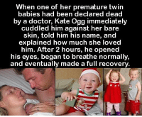 Doctor, Memes, and Been: When one of her premature twin  babies had been declared dead  by a doctor, Kate Ogg immediately  cuddled him against her bare  skin, told him his name, and  explained how much she loved  him. After 2 hours, he opened  his eyes, began to breathe normally  and eventually made a full recovery https://t.co/TURThPdGZq