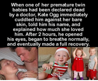 Doctor, Been, and How: When one of her premature twin  babies had been declared dead  by a doctor, Kate Ogg immediately  cuddled him against her bare  skin, told him his name, and  explained how much she loved  him. After 2 hours, he opened  his eyes, began to breathe normally  and eventually made a full recovery https://t.co/PZN6MrHJ2q