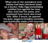 Doctor, Love, and Memes: When one of her premature twin  babies had been declared dead  by a doctor, Kate Ogg immediately  cuddled him against her bare  skin, told him his name, and  explained how much she loved  him. After 2 hours, he opened  his eyes, began to breathe normally  and eventually made a full recovery  TalentA  Explore There is no greater medicine on earth than a mothers love <3