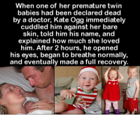 Doctor, Love, and Memes: When one of her premature twin  babies had been declared dead  by a doctor, Kate Ogg immediately  cuddled him against her bare  skin, told him his name, and  explained how much she loved  him. After 2 hours, he opened  his eyes, began to breathe normally  and eventually made a full recovery There is no greater medicine on earth than a mothers love <3