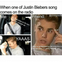 I have no shame: When one of Justin Biebers song  comes on the radio  Friend: @comingbiebel  Me  ok?  YAAAS  op ur embarrassing me omg this is  the last time I'm going out with you I have no shame