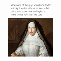 Drunk, Facebook, and Memes: When one of the guys you drunk-texted  last night replies with some freaky shit  but you're sober now and trying to  make things right with the Lord  CLASSICAL ART MEMES  facebook.com/elassicalart memes Bitchy
