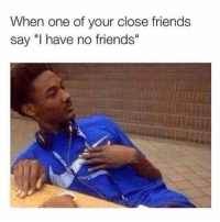 """Friends, Funny, and One: When one of your close friends  say """"I have no friends"""" Tag this friend 🙄"""