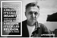 Insanity: WHEN ONE PERSON  SUFFERS FROM  A DELUSION.  IT'S CALLED  INSANITY  WHEN MANY PEOPLE  SUFFER FROM  A DELUSION,  IT'S CALLED  RELIGION.  ROBERT M. PIRSIG  @PETESKEPTIC