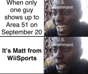 Reddit, Government, and Area 51: When only  U.S.  Government  one guy  shows up to  Area 51 on  September 20  U.S.  Government  It's Matt from  WiiSports If Matt shows up then they don't have a chance