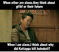 Future, Nepali, and Bahubali: When other are alone,they think about  gflbf or their future  WELCOME  When am alone,l think about why  did Kattappa kill bahubali?