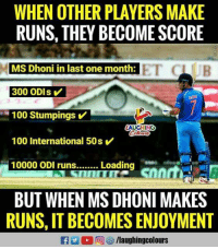 Anaconda, International, and Indianpeoplefacebook: WHEN OTHER PLAYERS MAKE  RUNS, THEY BECOME SCORE  MS Dhoni in last one month:  300 ODIs  100 Stumpings  AUGHING  100 International 50s  10000 ODI runs.. Loading  BUT WHEN MS DHONI MAKES  RUNS, IT BECOMES ENJOYMENT