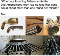 """Guns, Memes, and 2nd Amendment: """"When our founding fathers wrote the  2nd Amendment, they had no idea that guns  could shoot more than one round per minute.""""  Me:"""