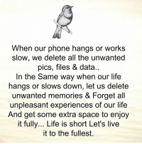 Life, Memes, and Work: When our phone hangs or works  slow, we delete all the unwanted  pics, files & data  In the same way when our life  hangs or slows down, let us delete  unwanted memories & Forget all  unpleasant experiences of our life  And get some extra space to enjoy  it fully... Life is short Let's live  it to the fullest. Gr8 ppl , Gr8 thoughts