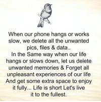 Life, Memes, and Phone: When our phone hangs or works  slow, we delete all the unwanted  pics, files & data..  In the Same way when our life  hangs or slows down, let us delete  unwanted memories & Forget all  unpleasant experiences of our life  And get some extra space to enjoy  it fully... Life is short Let's live  it to the fullest.