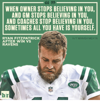 Ryan Fitzpatrick (leads league in INTs) takes shot at upper management after win vs. Ravens: WHEN OWNER STOPS BELIEVING IN YOU,  AND GM STOPS BELIEVING IN YOU,  AND COACHES STOP BELIEVING IN YOU,  SOMETIMES ALL YOU HAVE IS YOURSELF  H/T MANISH MEHTA  RYAN FITZPATRICK  AFTER WIN VS  RAVENS  br Ryan Fitzpatrick (leads league in INTs) takes shot at upper management after win vs. Ravens