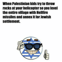 Jewish, USABall, and Hellfire: When Palestinian kidstryto throw  rocks at your helicopter so you level  the entire village with Hellfire  missiles and annex itfor Jewish  settlement. Meanwhilings at the U.N   ~SamCulper