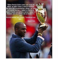 """Phone, Soccer, and Game: """"When Patrick Vieira came over from AC  Milan, he didnt know a word of English.  We gave him accomodation, phone. car and  an Engtish feacher. l talked to Patrick in  fluent French and betore a game tasked in  French. can you speak a bit of English to  me?  Patrick nodded and replied. Tottenham are  Shi  David Dein Classic... https://t.co/P5cAjm4WXt"""