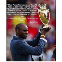"""Memes, Phone, and Shit: """"When Patrick Vieira came over from AC  Milan, he didnt know a word of English.  We gave him accomodation, phone. car and  an Engtish feacher. l talked to Patrick in  fluent French and betore a game tasked in  French. can you speak a bit of English to  me?  Patrick nodded and replied. Tottenham are  Shit  David Dein 😂👏🏽 English Vieira"""