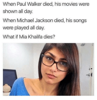 Michael Jackson, Movies, and Paul Walker: When Paul Walker died, his movies were  shown all day.  When Michael Jackson died, his songs  were played all day.  What if Mia Khalifa dies? 🤔😜😂