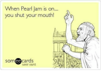 Meme, Truth, and Pearl Jam: When Pearl Jam is on...  you shut your mouth!  somee cards  user card #truth #meme