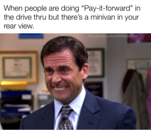 """This ends here.: When people are doing """"Pay-it-forward"""" in  the drive thru but there's a minivan in your  rear view.  fb.com/DunderMifflinMeme This ends here."""