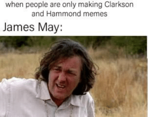 James May, Memes, and Reddit: when people are only making Clarkson  and Hammond memes  James May: Make more james may memes