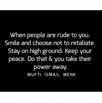 Memes, Rude, and 🤖: When people are rude to you.  Smile and choose not to retaliate.  Stay on high ground. Keep your  peace. Do that & you take their  power away  MUFTI ISMAIL MENK Tag • Share • Like When people are rude to you. Smile and choose not to retaliate. Stay on high ground. Keep your peace. Do that & you take their power away. muftimenk muftimenkfanpage muftimenkreminders Follow: @muftimenkofficial