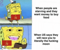 Food, Fucking, and Money: When people are  starving and they  want money to buy  food  When US says they  will race you to  literally the fucking  moon The space race initiates after long tensions between the Soviet Union and the United States(1957)