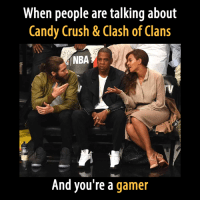 Candy, Candy Crush, and Crush: When people are talking about  Candy Crush & Clash of Clans  And you're a  gamer