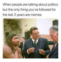 Memes, Politics, and Dank Memes: When people are talking about politics  but the only thing you've followed for  the last 3 years are memes @fuckitimarobot