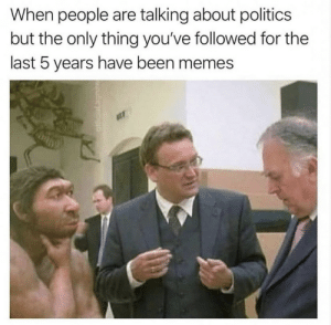 .: When people are talking about politics  but the only thing you've followed for the  last 5 years have been memes .