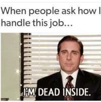 job: When people ask how l  handle this job...  DEAD INSIDE.
