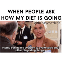 Memes, 🤖, and Ask: WHEN PEOPLE ASK  HOW MY DIET IS GOING  @the basicbitchlife  I stand behind my decision to avoid salad and  other disgusting things. Salads are not in any food group I wanna fuck with pizza4lyfe 💕🍕💁🏼