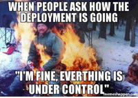 Deployment Memes: WHEN PEOPLE ASK HOW THE  DEPLOYMENT IS GOING  I'M FINE EVERTHING IS  UNDER CONTROL  emes happen com
