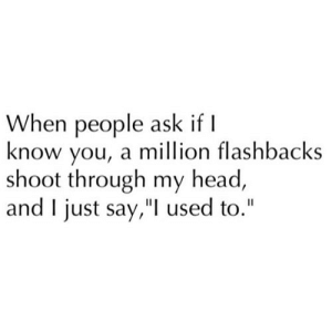 "Head, Ask, and Net: When people ask if I  know you, a million flashbacks  shoot through my head,  and I just say,"" used to."" https://iglovequotes.net/"