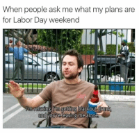 Ask, Weekend, and Blackout: When people ask me what my plans are  for Labor Day weekend  m relaxing, lim getting blackout drunk  and  you're leaving me alo