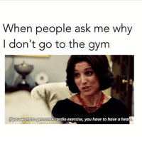 And that is something I do not have 😩 (@thesassybird): When people ask me why  don't go to the gym  lfyou want to get some cardio exercise, you have to have a heart And that is something I do not have 😩 (@thesassybird)