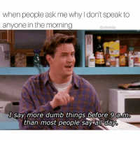 Dumb, Memes, and 🤖: when people ask me why don't speak to  anyone in the morning  (a elitedaily  I say more dumb things before 9 am  than most people say  all day Just don't even talk to me 🙅