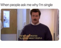 Memes, Single, and 🤖: When people ask me why I'm single  I'M NOT INTERESTED  IN CARING ABOUT PEOPLE.
