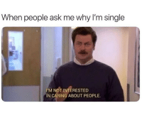 Feel ya, Ron.: When people ask me why I'm single  I'M NOT INTERESTED  IN CARING ABOUT PEOPLE. Feel ya, Ron.
