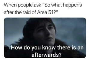 "Irl, Me IRL, and How: When people ask ""So what happens  after the raid of Area 51?""  How do you know there is  afterwards? me_irl"