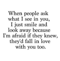 Fall, Love, and Http: When people ask  what I see in you,  I just smile and  look away because  I'm afraid if they knew  they'd fall in love  with you too. http://iglovequotes.net/