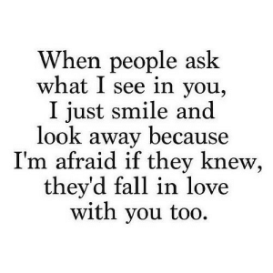 https://iglovequotes.net/: When people ask  what I see in you,  I just smile and  look away because  I'm afraid if they knew  they'd fall in love  with you too. https://iglovequotes.net/