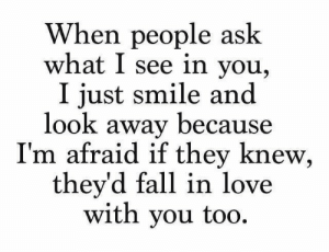 just smile: When people ask  what I see in you,  I just smile and  look away because  I'm afraid if they knew,  they'd fall in love  with you too.