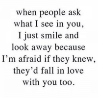 TAG someone ❤️: when people ask  what I see in you,  I just smile and  look away because  I'm afraid if they knew,  they'd fall in love  with you too TAG someone ❤️