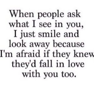 https://iglovequotes.net/: When people ask  what I see in you  I just smile and  look away because  I'm afraid if they knew  they'd fall in love  with you too https://iglovequotes.net/